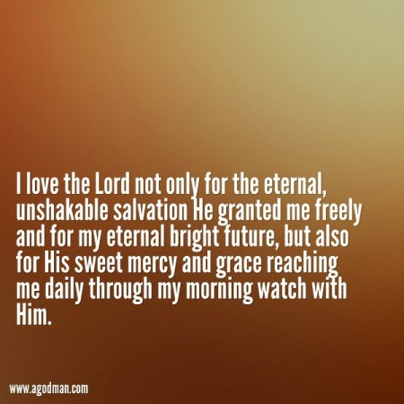 I love the Lord not only for the eternal, unshakable salvation He granted me freely and for my eternal bright future, but also for His sweet mercy and grace reaching me daily through my morning watch with Him.