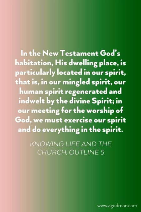 In the New Testament God's habitation, His dwelling place, is particularly located in our spirit, that is, in our mingled spirit, our human spirit regenerated and indwelt by the divine Spirit; in our meeting for the worship of God, we must exercise our spirit and do everything in the spirit. Knowing Life and the Church, outline 5
