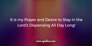 It is my Prayer and Desire to Stay in the Lord's Dispensing All Day Long!