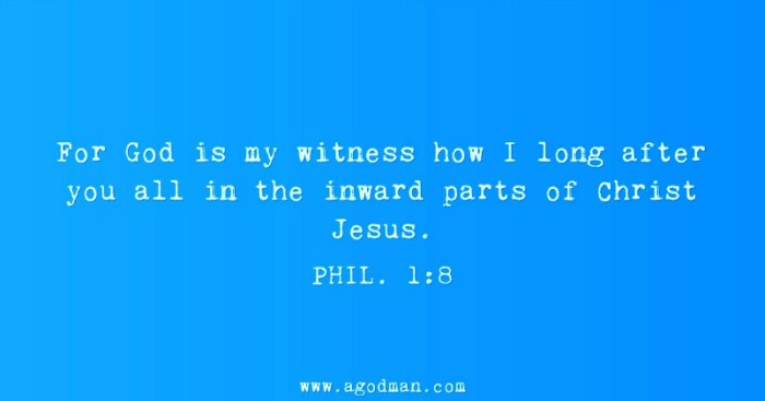 Phil. 1:8 For God is my witness how I long after you all in the inward parts of Christ Jesus.