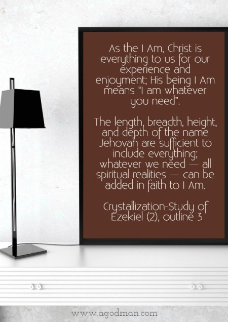 """As the I Am, Christ is everything to us for our experience and enjoyment; His being I Am means """"I am whatever you need"""". The length, breadth, height, and depth of the name Jehovah are sufficient to include everything; whatever we need — all spiritual realities — can be added in faith to I Am. Crystallization-Study of Ezekiel (2), outline 3"""