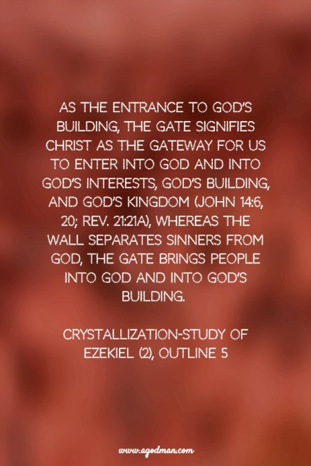 As the entrance to God's building, the gate signifies Christ as the gateway for us to enter into God and into God's interests, God's building, and God's kingdom (John 14:6, 20; Rev. 21:21a), whereas the wall separates sinners from God, the gate brings people into God and into God's building. Crystallization-Study of Ezekiel (2), outline 5