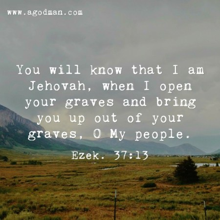 Ezek. 37:13 You will know that I am Jehovah, when I open your graves and bring you up out of your graves, O My people.