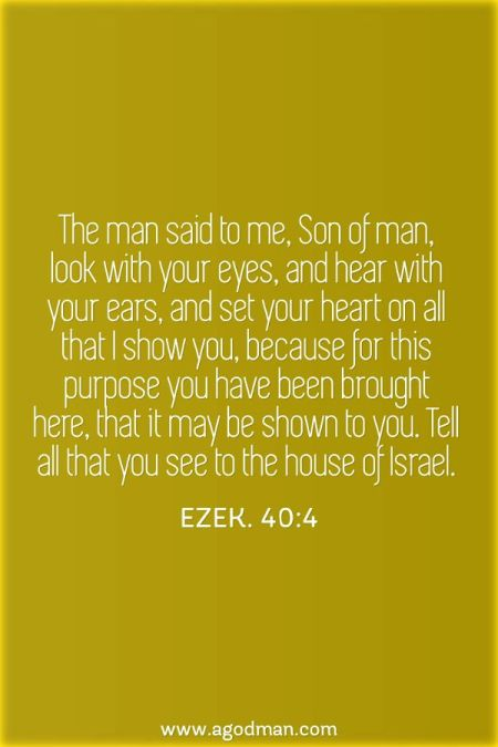 Ezek. 40:4 The man said to me, Son of man, look with your eyes, and hear with your ears, and set your heart on all that I show you, because for this purpose you have been brought here, that it may be shown to you. Tell all that you see to the house of Israel.