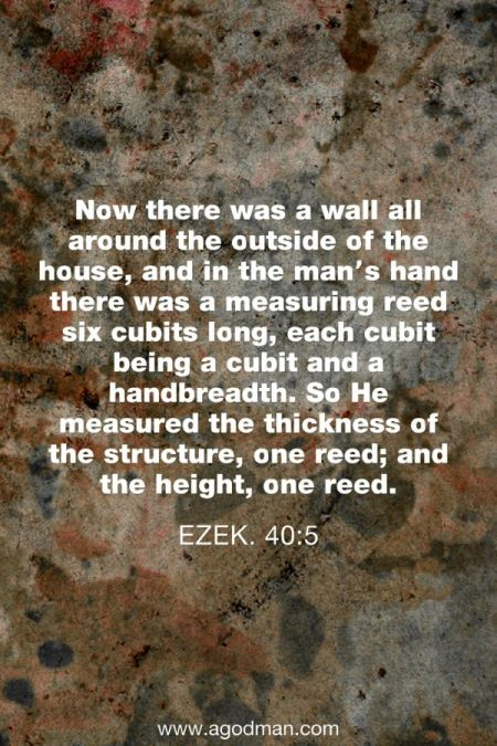 Ezek. 40:5 Now there was a wall all around the outside of the house, and in the man's hand there was a measuring reed six cubits long, each cubit being a cubit and a handbreadth. So He measured the thickness of the structure, one reed; and the height, one reed.