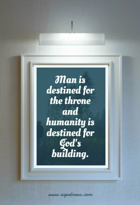 Man is destined for the throne and humanity is destined for God's building.