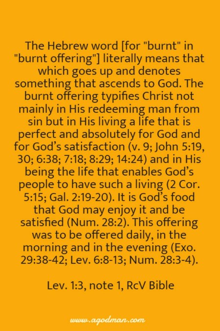The Hebrew word literally means that which goes up and denotes something that ascends to God. The burnt offering typifies Christ not mainly in His redeeming man from sin but in His living a life that is perfect and absolutely for God and for God's satisfaction (v. 9; John 5:19, 30; 6:38; 7:18; 8:29; 14:24) and in His being the life that enables God's people to have such a living (2Cor. 5:15; Gal. 2:19-20). It is God's food that God may enjoy it and be satisfied (Num. 28:2). This offering was to be offered daily, in the morning and in the evening (Exo. 29:38-42; Lev. 6:8-13; Num. 28:3-4). Lev. 1:3, note 1, RcV Bible