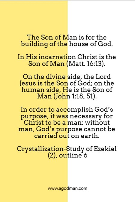 The Son of Man is for the building of the house of God. In His incarnation Christ is the Son of Man (Matt. 16:13). On the divine side, the Lord Jesus is the Son of God; on the human side, He is the Son of Man (John 1:18, 51). In order to accomplish God's purpose, it was necessary for Christ to be a man; without man, God's purpose cannot be carried out on earth. Crystallization-Study of Ezekiel (2), outline 5