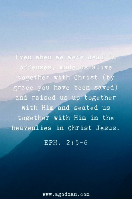 Eph. 2:5-6 Even when we were dead in offenses, made us alive together with Christ (by grace you have been saved) and raised us up together with Him and seated us together with Him in the heavenlies in Christ Jesus.