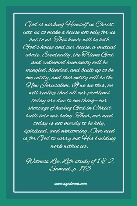 God is working Himself in Christ into us to make a house not only for us but to us. This house will be both God's house and our house, a mutual abode. Eventually, the Triune God and redeemed humanity will be mingled, blended, and built up to be one entity, and this entity will be the New Jerusalem. If we see this, we will realize that all our problems today are due to one thing—our shortage of having God in Christ built into our being. Thus, our need today is not merely to be holy, spiritual, and overcoming. Our need is for God to carry out His building work within us. Witness Lee, Life-study of 1 & 2 Samuel, p. 193