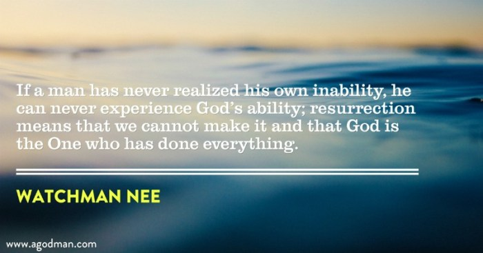 If a man has never realized his own inability, he can never experience God's ability; resurrection means that we cannot make it and that God is the One who has done everything. Watchman Nee