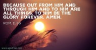 Rom. 11:36 Because out from Him and through Him and to Him are all things. To Him be the glory forever. Amen.