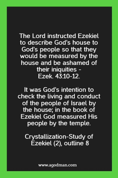 The Lord instructed Ezekiel to describe God's house to God's people so that they would be measured by the house and be ashamed of their iniquities - Ezek. 43:10-12. It was God's intention to check the living and conduct of the people of Israel by the house; in the book of Ezekiel God measured His people by the temple. Crystallization-Study of Ezekiel (2), outline 8