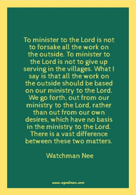 To minister to the Lord is not to forsake all the work on the outside. To minister to the Lord is not to give up serving in the villages. What I say is that all the work on the outside should be based on our ministry to the Lord. We go forth, out from our ministry to the Lord, rather than out from our own desires, which have no basis in the ministry to the Lord. There is a vast difference between these two matters. Watchman Nee