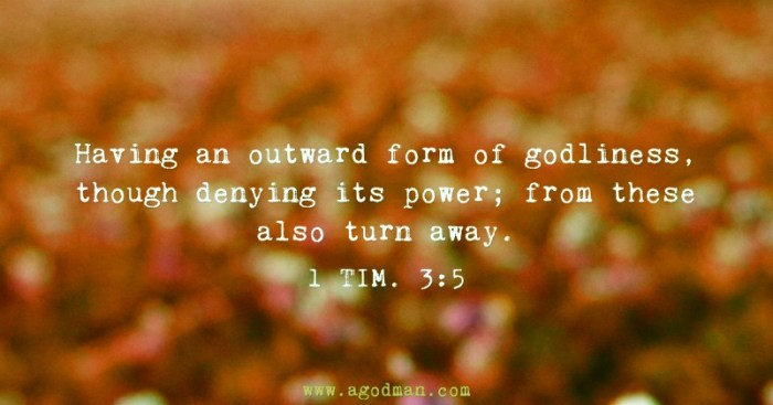 1 Tim. 3:5 Having an outward form of godliness, though denying its power; from these also turn away.