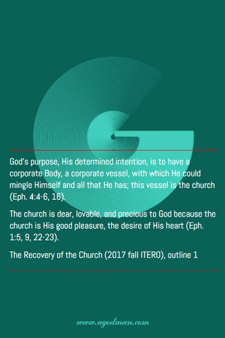 God's purpose, His determined intention, is to have a corporate Body, a corporate vessel, with which He could mingle Himself and all that He has; this vessel is the church (Eph. 4:4-6, 16). The church is dear, lovable, and precious to God because the church is His good pleasure, the desire of His heart (Eph. 1:5, 9, 22-23). The Recovery of the Church (2017 fall ITERO), outline 1