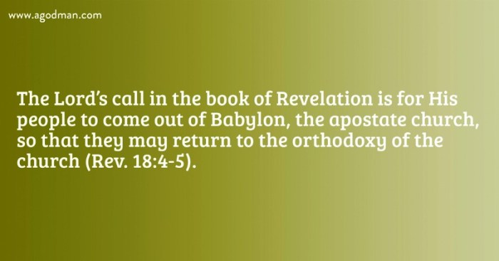 The Lord's call in the book of Revelation is for His people to come out of Babylon, the apostate church, so that they may return to the orthodoxy of the church (Rev. 18:4-5).