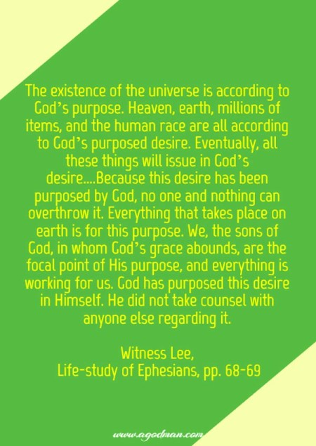 The existence of the universe is according to God's purpose. Heaven, earth, millions of items, and the human race are all according to God's purposed desire. Eventually, all these things will issue in God's desire....Because this desire has been purposed by God, no one and nothing can overthrow it. Everything that takes place on earth is for this purpose. We, the sons of God, in whom God's grace abounds, are the focal point of His purpose, and everything is working for us. God has purposed this desire in Himself. He did not take counsel with anyone else regarding it. Witness Lee, Life-study of Ephesians, pp. 68-69