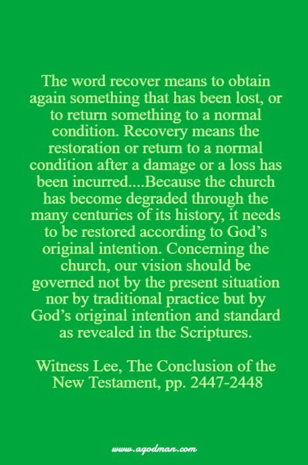 The word recover means to obtain again something that has been lost, or to return something to a normal condition. Recovery means the restoration or return to a normal condition after a damage or a loss has been incurred....Because the church has become degraded through the many centuries of its history, it needs to be restored according to God's original intention. Concerning the church, our vision should be governed not by the present situation nor by traditional practice but by God's original intention and standard as revealed in the Scriptures. Witness Lee, The Conclusion of the New Testament, pp. 2447-2448