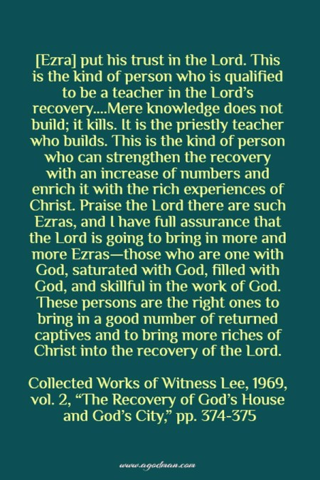 """[Ezra] put his trust in the Lord. This is the kind of person who is qualified to be a teacher in the Lord's recovery....Mere knowledge does not build; it kills. It is the priestly teacher who builds. This is the kind of person who can strengthen the recovery with an increase of numbers and enrich it with the rich experiences of Christ. Praise the Lord there are such Ezras, and I have full assurance that the Lord is going to bring in more and more Ezras—those who are one with God, saturated with God, filled with God, and skillful in the work of God. These persons are the right ones to bring in a good number of returned captives and to bring more riches of Christ into the recovery of the Lord. Collected Works of Witness Lee, 1969, vol. 2, """"The Recovery of God's House and God's City,"""" pp. 374-375"""