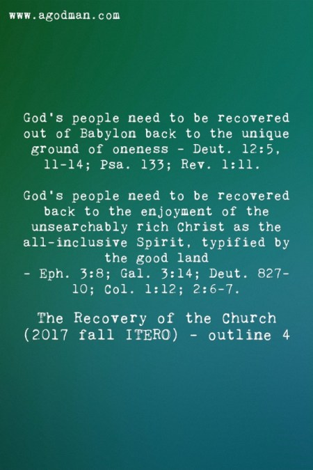 God's people need to be recovered out of Babylon back to the unique ground of oneness - Deut. 12:5, 11-14; Psa. 133; Rev. 1:11. God's people need to be recovered back to the enjoyment of the unsearchably rich Christ as the all-inclusive Spirit, typified by the good land - Eph. 3:8; Gal. 3:14; Deut. 827-10; Col. 1:12; 2:6-7. The Recovery of the Church (2017 fall ITERO) - outline 4