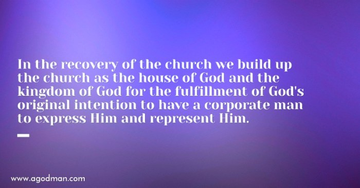 In the recovery of the church we build up the church as the house of God and the kingdom of God for the fulfillment of God's original intention to have a corporate man to express Him and represent Him.