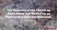 The Recovery of the Church as God's House and God's City as Portrayed in Ezra and Nehemiah