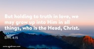Eph. 4:15 But holding to truth in love, we may grow up into Him in all things, who is the Head, Christ.