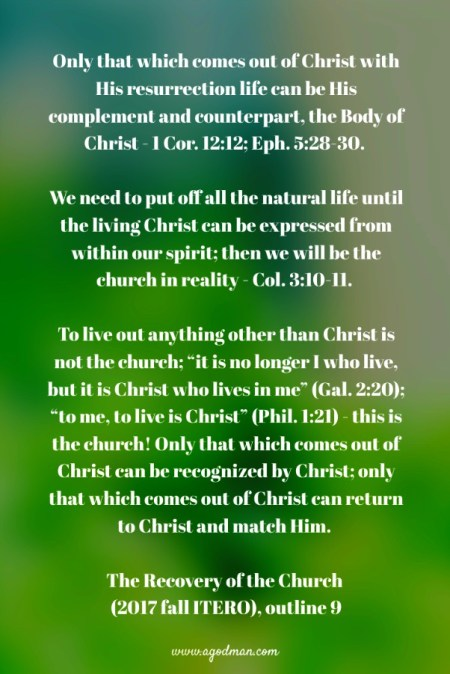"Only that which comes out of Christ with His resurrection life can be His complement and counterpart, the Body of Christ - 1 Cor. 12:12; Eph. 5:28-30. We need to put off all the natural life until the living Christ can be expressed from within our spirit; then we will be the church in reality - Col. 3:10-11. To live out anything other than Christ is not the church; ""it is no longer I who live, but it is Christ who lives in me"" (Gal. 2:20); ""to me, to live is Christ"" (Phil. 1:21) - this is the church! Only that which comes out of Christ can be recognized by Christ; only that which comes out of Christ can return to Christ and match Him. The Recovery of the Church (2017 fall ITERO), outline 9"