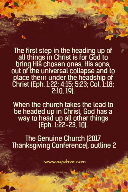 The first step in the heading up of all things in Christ is for God to bring His chosen ones, His sons, out of the universal collapse and to place them under the headship of Christ (1:22; 4:15; 5:23; Col. 1:18; 2:10, 19). When the church takes the lead to be headed up in Christ, God has a way to head up all other things (Eph. 1:22-23, 10). The Genuine Church (2017 Thanksgiving Conference), outline 2