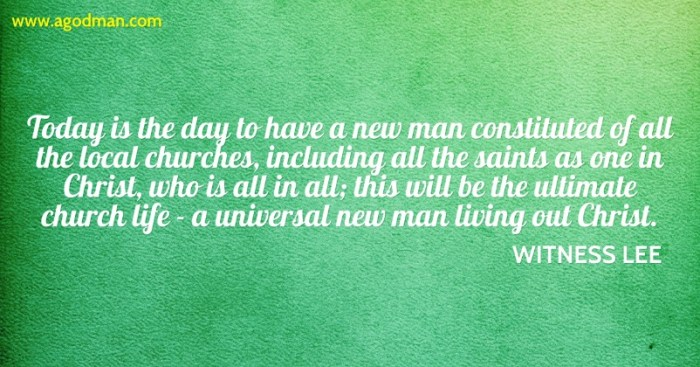 Today is the day to have a new man constituted of all the local churches, including all the saints as one in Christ, who is all in all; this will be the ultimate church life - a universal new man living out Christ. Witness Lee