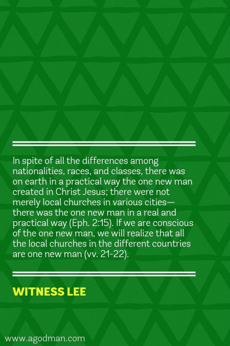 In spite of all the differences among nationalities, races, and classes, there was on earth in a practical way the one new man created in Christ Jesus; there were not merely local churches in various cities—there was the one new man in a real and practical way (Eph. 2:15). If we are conscious of the one new man, we will realize that all the local churches in the different countries are one new man (vv. 21-22). Witness Lee