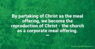 By partaking of Christ as the meal offering, we become the reproduction of Christ - the church as a corporate meal offering.