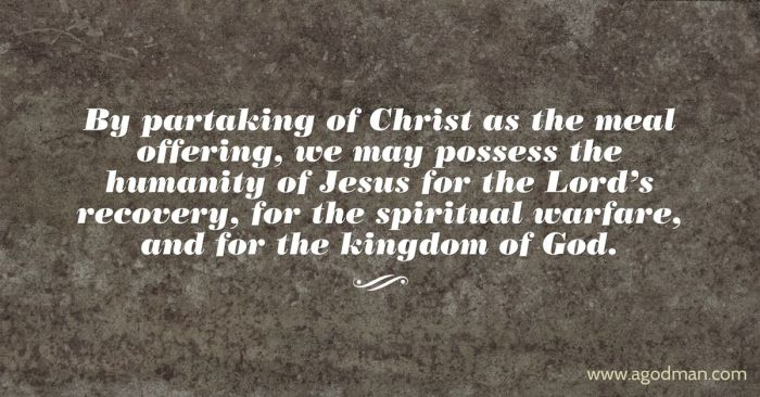 By partaking of Christ as the meal offering, we may possess the humanity of Jesus for the Lord's recovery, for the spiritual warfare, and for the kingdom of God.