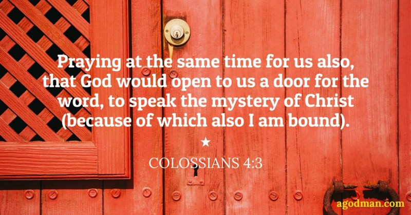 Colossians 4:3 Praying at the same time forus also, that God would open to us adoor for the word, to speak themystery of Christ (because of which also I ambound).