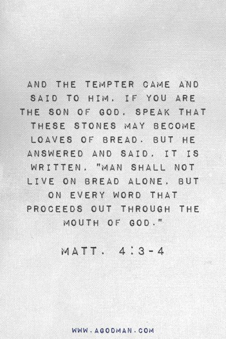 """Matt. 4:3-4 And the tempter came and said to Him, If You are the Son of God, speak that these stones may become loaves of bread. But He answered and said, It is written, """"Man shall not live on bread alone, but on every word that proceeds out through the mouth of God."""""""