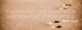 Matt. 5:48 You therefore shall be perfect as your heavenly Father is perfect.