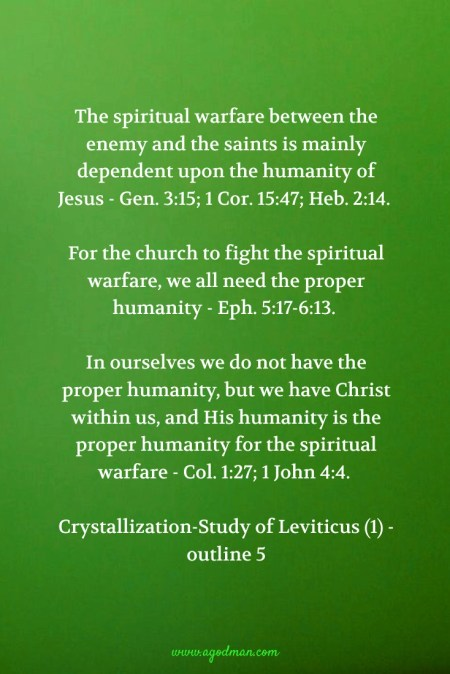 The spiritual warfare between the enemy and the saints is mainly dependent upon the humanity of Jesus - Gen. 3:15; 1 Cor. 15:47; Heb. 2:14. For the church to fight the spiritual warfare, we all need the proper humanity - Eph. 5:17-6:13. In ourselves we do not have the proper humanity, but we have Christ within us, and His humanity is the proper humanity for the spiritual warfare - Col. 1:27; 1 John 4:4. Crystallization-Study of Leviticus (1) - outline 5