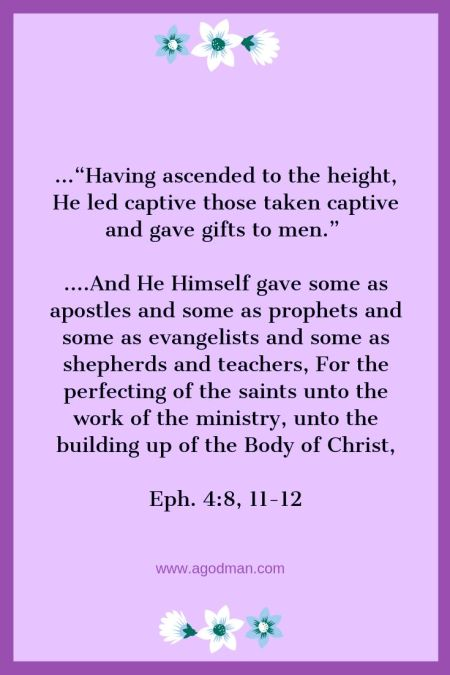 """Eph. 4:8, 11-12 ...""""Having ascended to the height, He led captive those taken captive and gave gifts to men."""" ....And He Himself gave some as apostles and some as prophets and some as evangelists and some as shepherds and teachers, For the perfecting of the saints unto the work of the ministry, unto the building up of the Body of Christ,"""