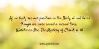 If we truly see our position in the Body, it will be as though we were saved a second time. Watchman Nee, The Mystery of Christ, p. 16
