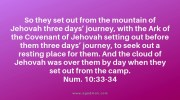 Num. 10:33-34 So they set out from the mountain of Jehovah three days' journey, with the Ark of the Covenant of Jehovah setting out before them three days' journey, to seek out a resting place for them. And the cloud of Jehovah was over them by day when they set out from the camp.