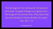 Psa. 68:11-12 The Lord gives the command; the women who bear the glad tidings are a great host. The kings of the armies flee. They flee! And she who abides at home divides the spoil.