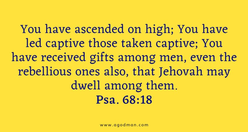 Psa. 68:18 You have ascended on high; You have led captive those taken captive; You have received gifts among men, even the rebellious ones also, that Jehovah may dwell among them.