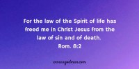 For the law of the Spirit of life has freed me in Christ Jesus from the law of sin and of death. Rom. 8:2