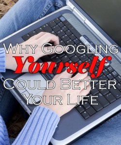 Why Googling Yourself Could Better Your Life