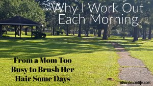Why I Work Out Each Morning | From a Mom Too Busy to Brush Her Own Hair Some Days