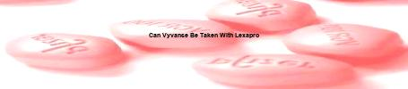 Can you take vyvanse with lexapro ‒ www.aire.org