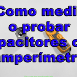 Como medir o probar capacitores con amperímetro
