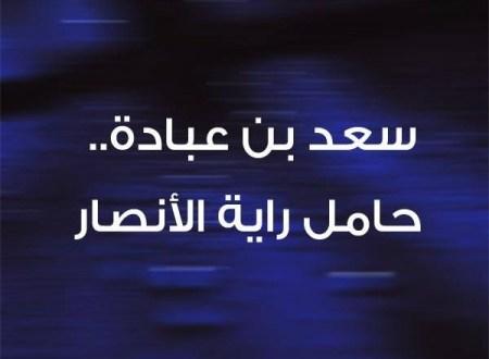 الصحابي الجليل سعد بن عبادة الانصاري رضي الله عنه سيد الخزرج وحامل راية الانصار