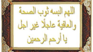 اللهم البسه ثوب الصحة والعافية عاجلاً غير اجل يا أرحم الرحمين